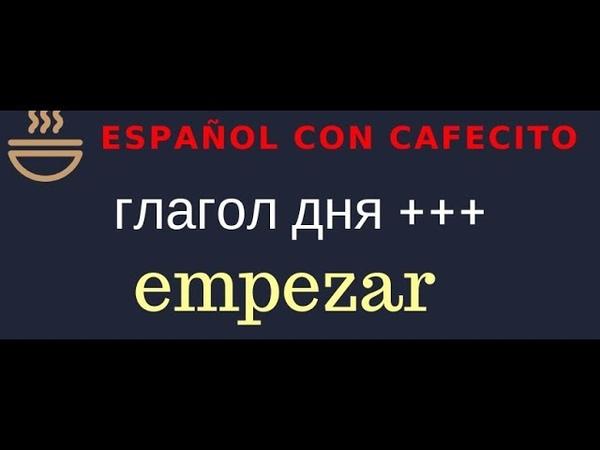 Испанский язык под кофеёк Глагол дня empezar и фразы с ним