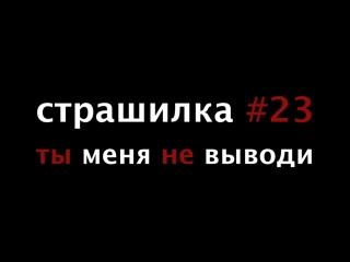 страшилка #23 ты меня не выводи