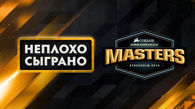 НЕПЛОХО СЫГРАНО DreamHack Masters Stockholm 2018