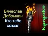 Вячеслав Добрынин - Кто тебе сказал ( караоке )