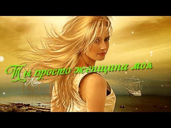 Какая красивая песня! Ты просто женщина моя! Послушайте!...