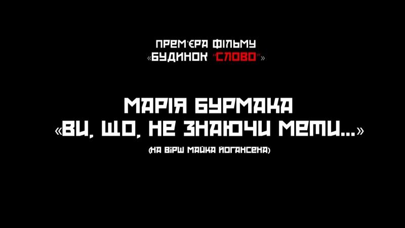 Марія Бурмака. Ви, що, не знаючи мети