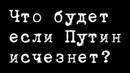 Что будет если Путин исчезнет АлександрПасечник