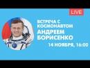 Встреча с космонавтом Андреем Борисенко. Онлайн-трансляция