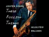 LESTER YOUNG - These Foolish Things. Selected Ballads