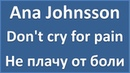 Ana Johnsson - Don't cry for pain - текст, перевод, транскрипция
