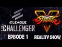 ELEAGUE - Street Fighter V Reality Show - The Challenger Episode 1