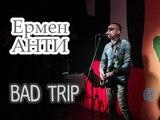 Ермен Анти – Bad Trip