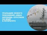 Тральщик нового поколения «Иван Антонов» спустили на воду в Петербурге