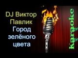 DJ Виктор Павлик - Город зеленого цвета ( караоке )