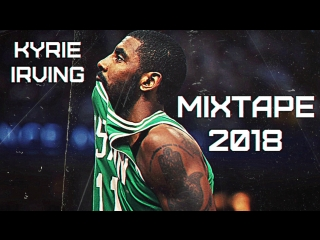 Kyrie Irving 2O18 Season Mixtape