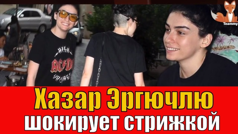 Хазар Эргючлю: шокирующая стрижка Teammy