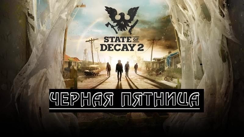 5 ЧЕРНАЯ ПЯТНИЦА State of Decay 2 ПРОХОЖДЕНИЕ