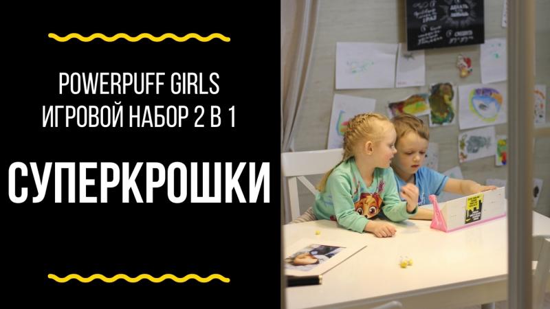 Распаковка игрушек / Суперкрошки / Powerpuff Girls Игровой набор 2 в 1