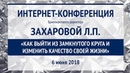 Захарова Л.П. «Как выйти из замкнутого круга и изменить качество своей жизни» 6.06.18