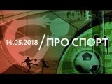 14.05 | ПРО СПОРТ: Зенит, Веснина и Макарова