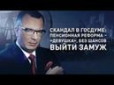 Скандал в Госдуме пенсионная реформа – «девушка», без шансов выйти замуж