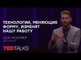Технологии, меняющие форму, изменят нашу работу   Дизайнер Шон Фоллмер   TED TALKS
