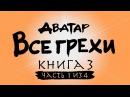 Все грехи и ляпы 3 сезона Аватар Легенда об Аанге часть 1 из 4