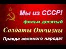 СССР ☭ Правда великого народа ☆ Солдаты Отчизны фильм десятый ☭ Киноэпопея