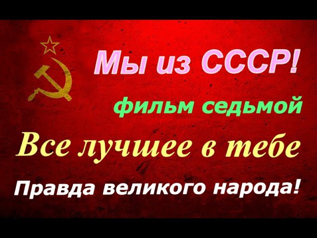 СССР Правда великого народа ☆ Все лучшее в тебе фильм седьмой ☭ Киноэпопея