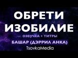 ОБРЕТИ ИЗОБИЛИЕ! ~ Башар (Дэррил Анка) Титры + Озвучка TsovkaMedia