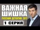 ВАЖНАЯ ШИШКА 2017 1 СЕРИЯ РУССКИЙ ДЕТЕКТИВ НОВИНКА 2017 НОВЫЙ ДЕТЕКТИВ 2017 HD