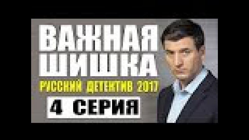 ВАЖНАЯ ШИШКА 2017 РУССКИЙ ДЕТЕКТИВ НОВИНКА 2017 НОВЫЙ ДЕТЕКТИВ 2017 HD 4 СЕРИЯ