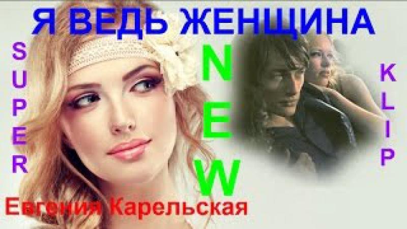 НОВИНКА ! 💕 Я ВЕДЬ ЖЕНЩИНА 💕Исп. Евгения Карельская [ КЛИПЫ 2016 ]