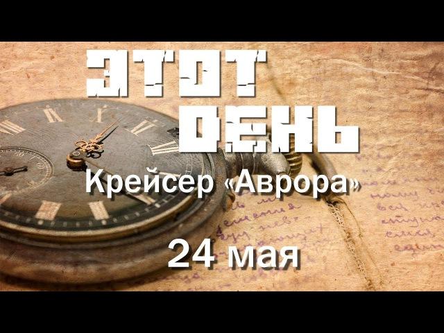Этот день (24 мая) - Крейсер Аврора