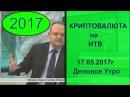 НТВ о Криптовалюте и Блокчейне Финансовый Эксперт в прямом эфире 17 мая 2017 Биткои...