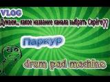 VLOG- Выбираем назву канала Серёге, Паркур, drum pad machine!!!