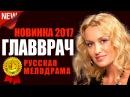 НОВИНКА! Фильм «ГЛАВВРАЧ» Русские мелодрамы 2017 новинки / лучшие фильмы и сериалы