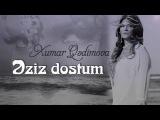 Xumar Qedimova - Eziz dostum (2017 EKSKLUZiV)