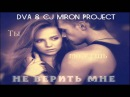DVA CJ Miron Project - Ты можешь не верить мне