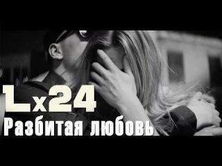 Lx24 - Разбитая любовь (ПРЕМЬЕРА КЛИПА 2016)