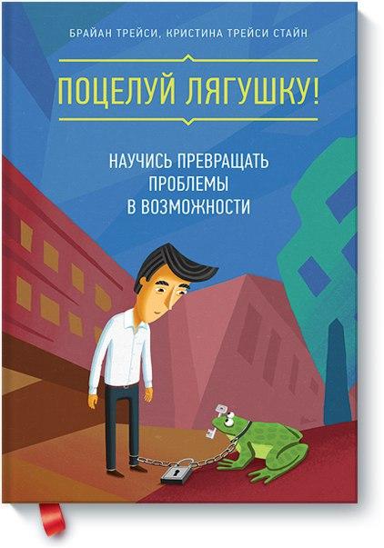 Брайан Трейси «Поцелуй лягушку! Научись превращать проблемы в возможно