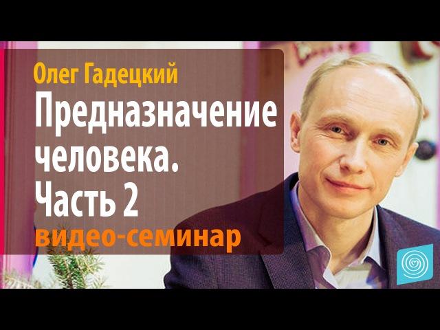 Олег Гадецкий Предназначение человека Часть 2