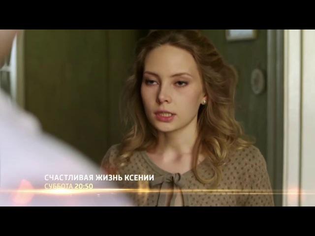 Счастливая жизнь Ксении (фильм 2017) смотреть онлайн анонс / русская мелодрама