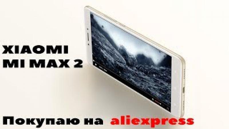 Xiaomi mi max 2 - СТАРТ продаж, заказываю новый смартфон на алиэкспресс!