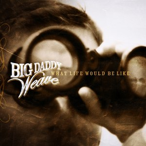 Big Daddy Weave альбом What Life Would Be Like