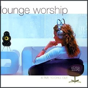 Lounge Worship альбом Lounge Worship: A Time To Chill Out