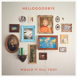 Hellogoodbye альбом Would It Kill You? (UK/Europe Deluxe Edition)