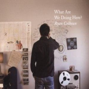 Ryan Calhoun альбом What Are We Doing Here?