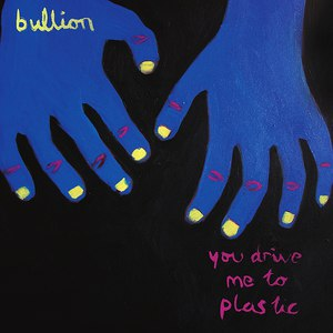 Альбом BULLION You Drive Me to Plastic