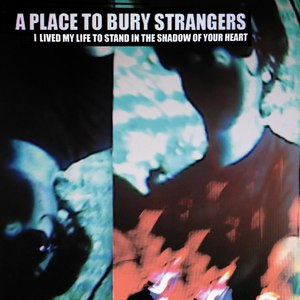 A Place To Bury Strangers альбом I Lived My Life To Stand In The Shadow Of Your Heart EP
