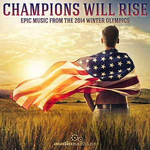 Audiomachine альбом Champions Will Rise: Epic Music from the 2014 Winter Olympics