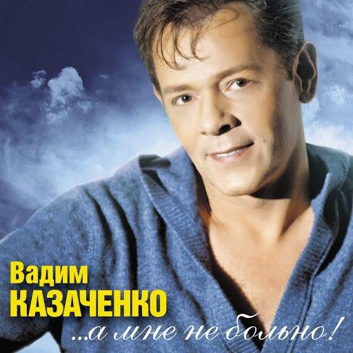 Вадим Казаченко альбом ...а Мне Не Больно