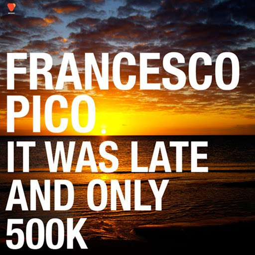 francesco pico альбом It Was Late and Only 500K