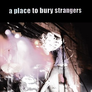 Альбом A Place To Bury Strangers A Place To Bury Strangers